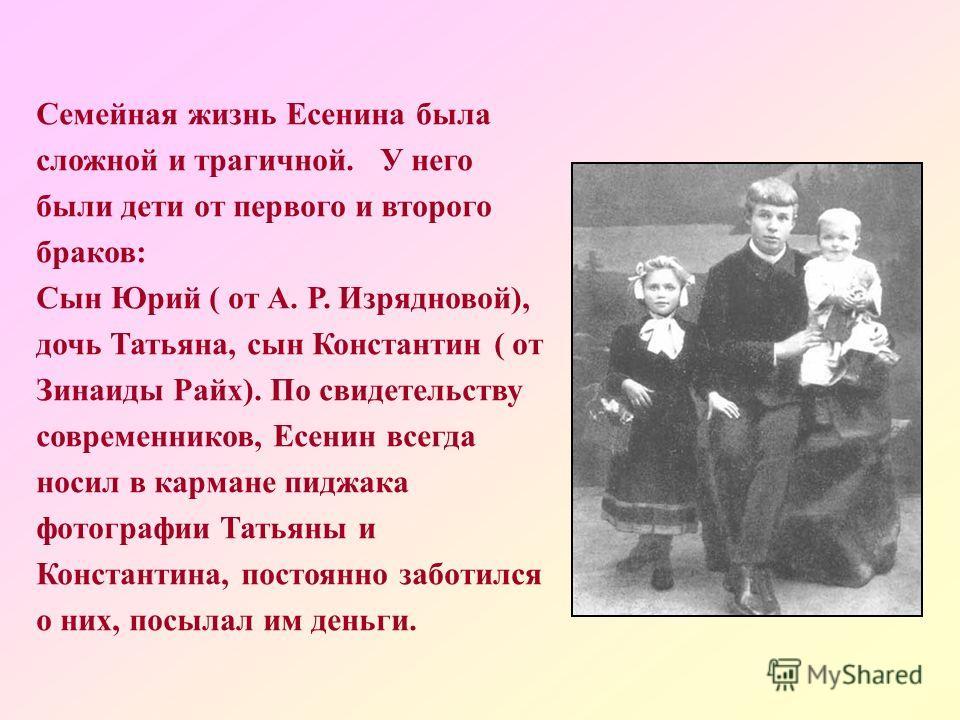 Семейная жизнь Есенина была сложной и трагичной. У него были дети от первого и второго браков: Сын Юрий ( от А. Р. Изрядновой), дочь Татьяна, сын Константин ( от Зинаиды Райх). По свидетельству современников, Есенин всегда носил в кармане пиджака фот