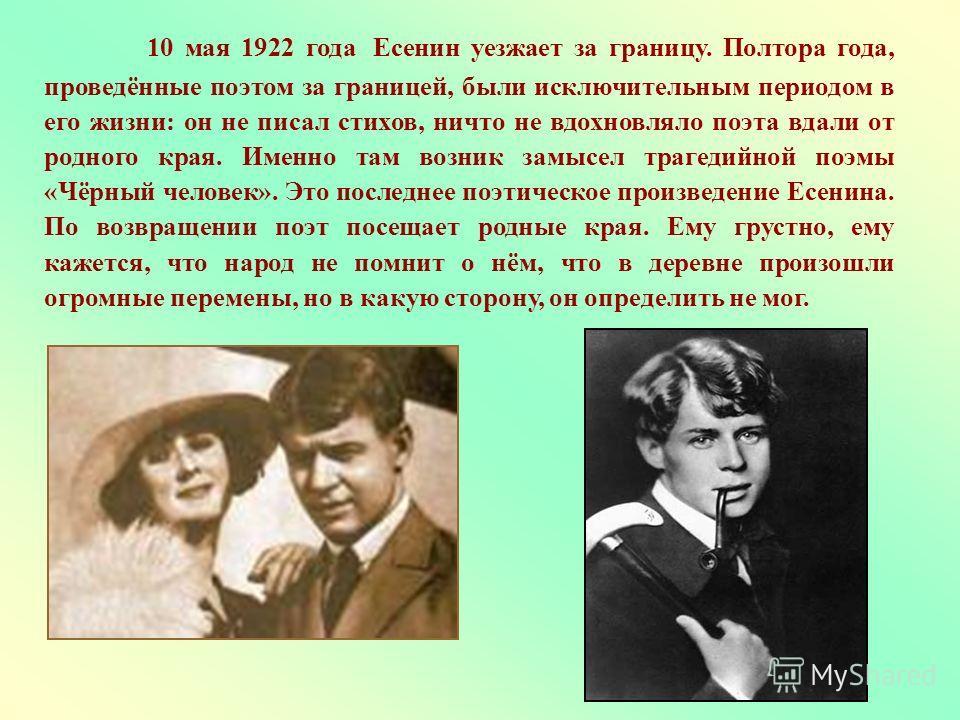 10 мая 1922 года Есенин уезжает за границу. Полтора года, проведённые поэтом за границей, были исключительным периодом в его жизни: он не писал стихов, ничто не вдохновляло поэта вдали от родного края. Именно там возник замысел трагедийной поэмы «Чёр