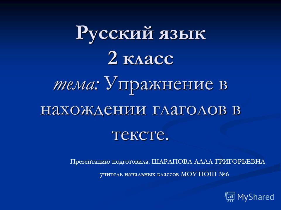 Русский язык 2 класс тема: Упражнение в нахождении глаголов в тексте. Презентацию подготовила: ШАРАПОВА АЛЛА ГРИГОРЬЕВНА учитель начальных классов МОУ НОШ 6