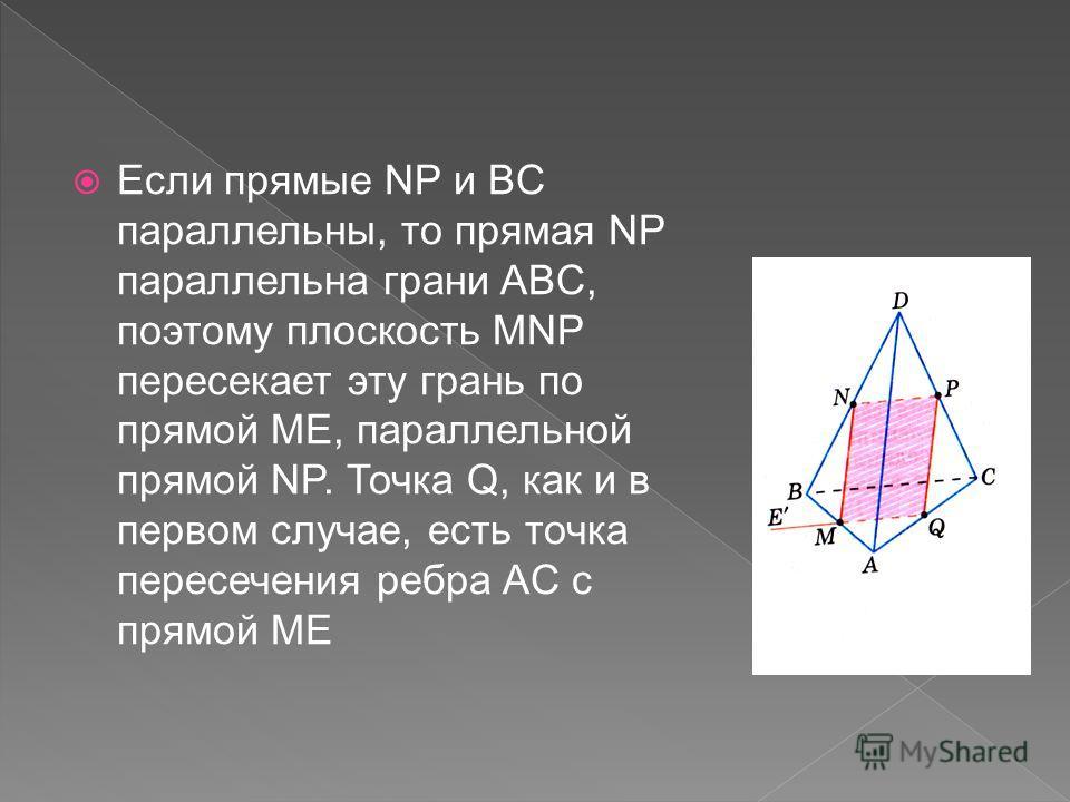 Если прямые NP и BC параллельны, то прямая NP параллельна грани ABC, поэтому плоскость MNP пересекает эту грань по прямой ME, параллельной прямой NP. Точка Q, как и в первом случае, есть точка пересечения ребра AC с прямой ME