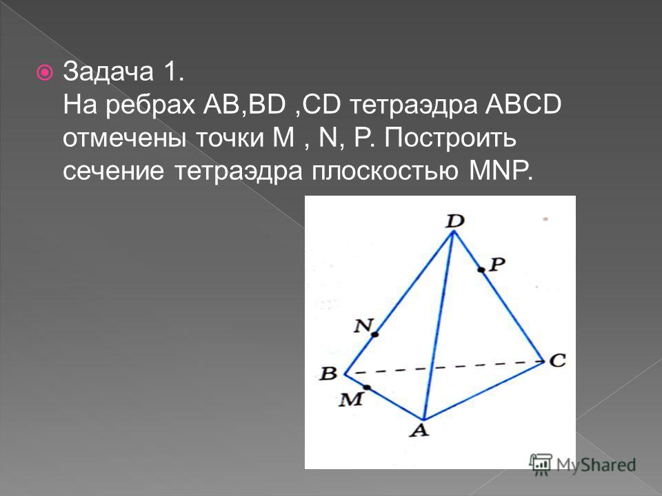 Задача 1. На ребрах АВ,BD,CD тетраэдра ABCD отмечены точки M, N, P. Построить сечение тетраэдра плоскостью MNP.