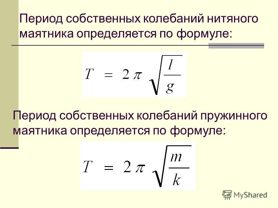 Период собственных колебаний нитяного маятника определяется по формуле: Период собственных колебаний пружинного маятника определяется по формуле: