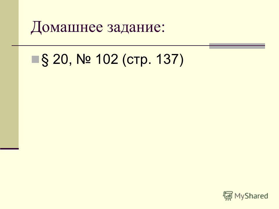 Домашнее задание: § 20, 102 (стр. 137)