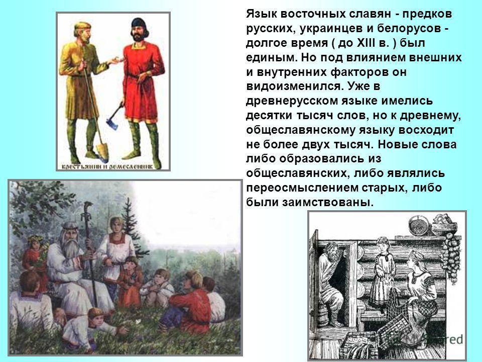 Язык восточных славян - предков русских, украинцев и белорусов - долгое время ( до XIII в. ) был единым. Но под влиянием внешних и внутренних факторов он видоизменился. Уже в древнерусском языке имелись десятки тысяч слов, но к древнему, общеславянск