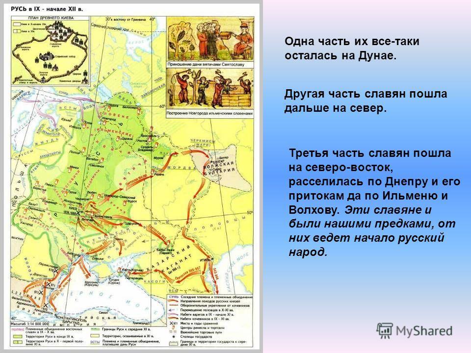 Одна часть их все-таки осталась на Дунае. Другая часть славян пошла дальше на север. Третья часть славян пошла на северо-восток, расселилась по Днепру и его притокам да по Ильменю и Волхову. Эти славяне и были нашими предками, от них ведет начало рус
