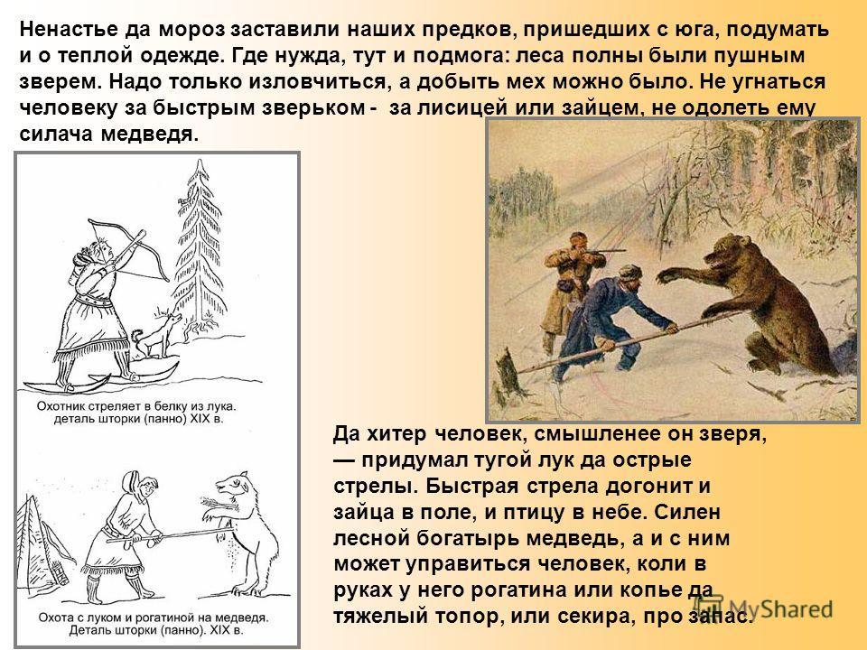 Ненастье да мороз заставили наших предков, пришедших с юга, подумать и о теплой одежде. Где нужда, тут и подмога: леса полны были пушным зверем. Надо только изловчиться, а добыть мех можно было. Не угнаться человеку за быстрым зверьком - за лисицей и