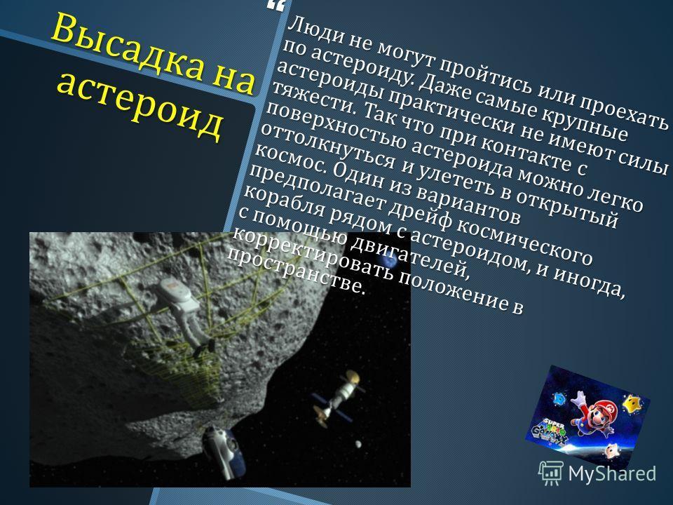 Высадка на астероид Люди не могут пройтись или проехать по астероиду. Даже самые крупные астероиды практически не имеют силы тяжести. Так что при контакте с поверхностью астероида можно легко оттолкнуться и улететь в открытый космос. Один из варианто
