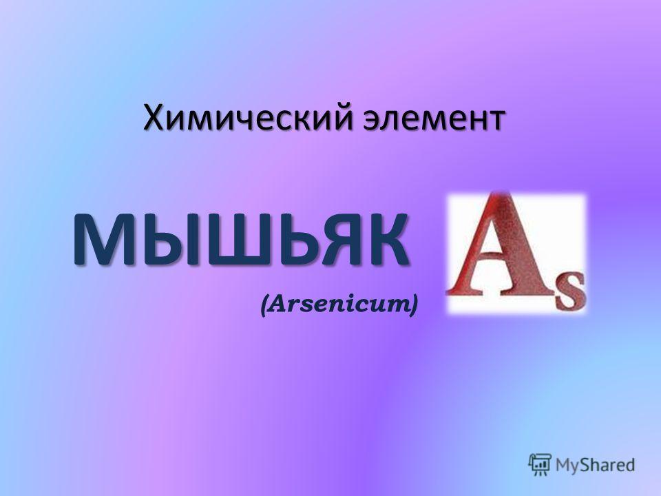 Химический элемент МЫШЬЯК Химический элемент МЫШЬЯК (Arsenicum)