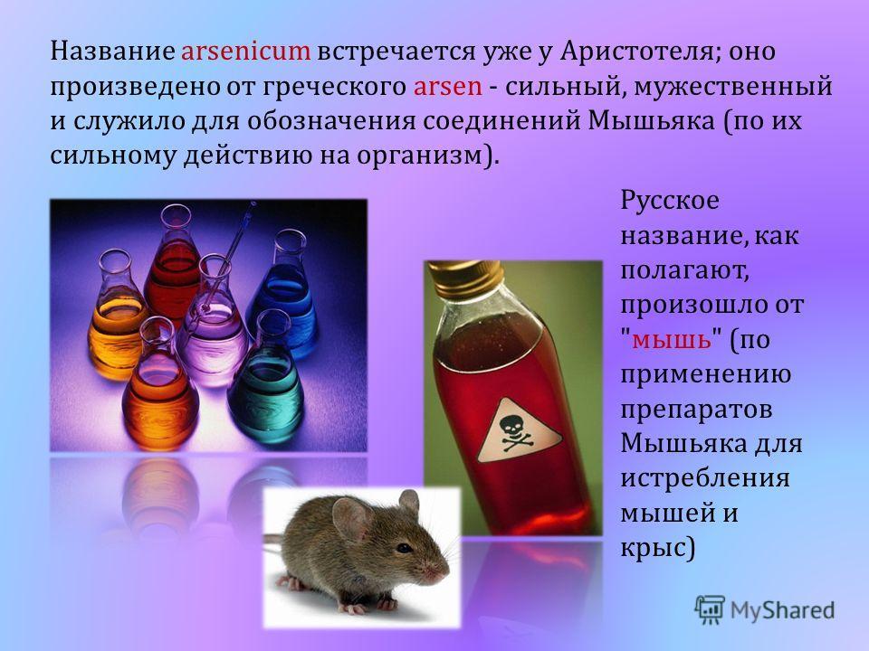 Название arsenicum встречается уже у Аристотеля; оно произведено от греческого arsen - сильный, мужественный и служило для обозначения соединений Мышьяка (по их сильному действию на организм). Русское название, как полагают, произошло от