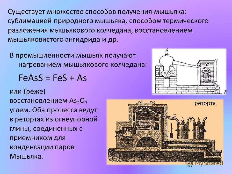 В промышленности мышьяк получают нагреванием мышьякового колчедана: FeAsS = FeS + As Существует множество способов получения мышьяка: сублимацией природного мышьяка, способом термического разложения мышьякового колчедана, восстановлением мышьяковисто