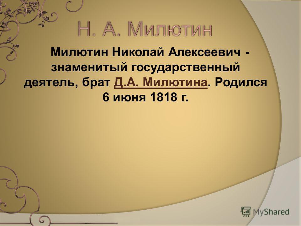 Милютин Николай Алексеевич - знаменитый государственный деятель, брат Д.А. Милютина. Родился 6 июня 1818 г.Д.А. Милютина