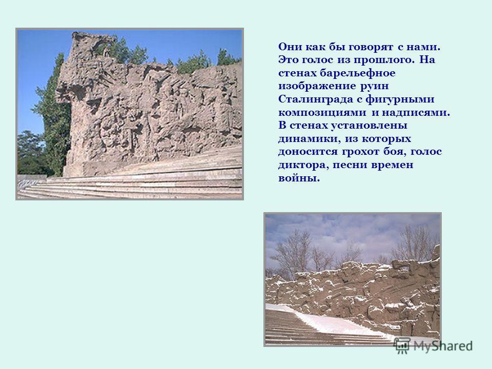 Они как бы говорят с нами. Это голос из прошлого. На стенах барельефное изображение руин Сталинграда с фигурными композициями и надписями. В стенах установлены динамики, из которых доносится грохот боя, голос диктора, песни времен войны.