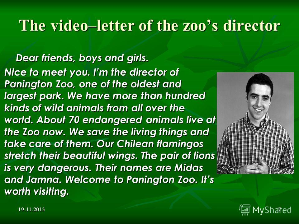 19.11.20137 The video–letter of the zoos director Dear friends, boys and girls. Nice to meet you. Im the director of Panington Zoo, one of the oldest and largest park. We have more than hundred kinds of wild animals from all over the world. About 70