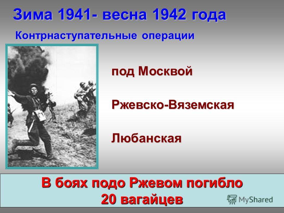 Зима 1941- весна 1942 года Контрнаступательные операции Ржевско-Вяземская под Москвой Любанская В боях подо Ржевом погибло 20 вагайцев