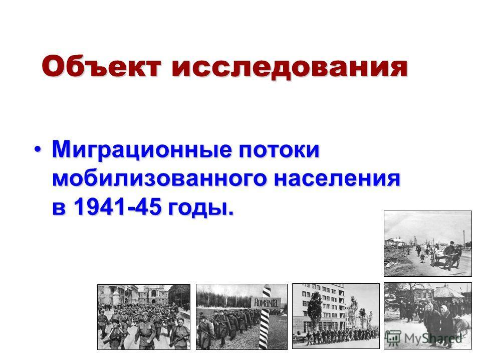 Объект исследования Миграционные потоки мобилизованного населения в 1941-45 годы.Миграционные потоки мобилизованного населения в 1941-45 годы.
