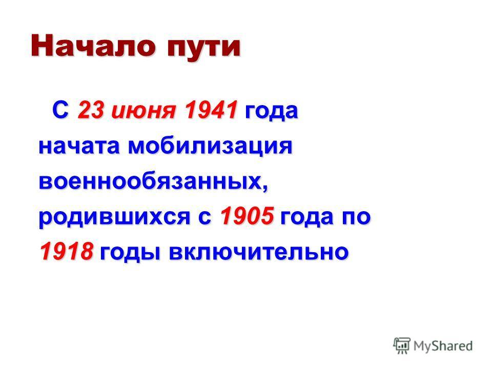 Начало пути С 23 июня 1941 года С 23 июня 1941 года начата мобилизация военнообязанных, родившихся с 1905 года по 1918 годы включительно