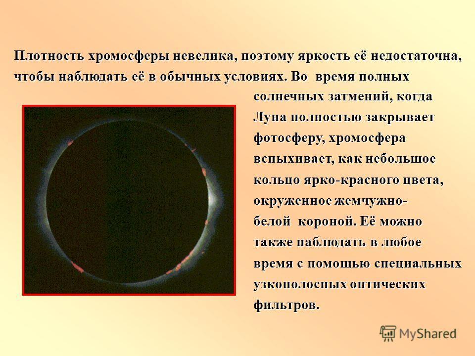 солнечных затмений, когда Луна полностью закрывает фотосферу, хромосфера вспыхивает, как небольшое кольцо ярко-красного цвета, окруженное жемчужно- белой короной. Её можно также наблюдать в любое время с помощью специальных узкополосных оптических фи