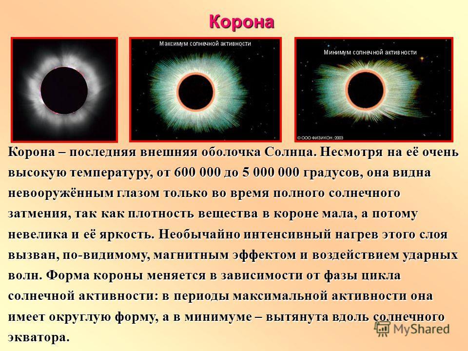Корона – последняя внешняя оболочка Солнца. Несмотря на её очень высокую температуру, от 600 000 до 5 000 000 градусов, она видна невооружённым глазом только во время полного солнечного затмения, так как плотность вещества в короне мала, а потому нев