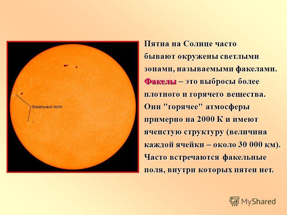 Пятна на Солнце часто бывают окружены светлыми зонами, называемыми факелами. Факелы – это выбросы более плотного и горячего вещества. Они
