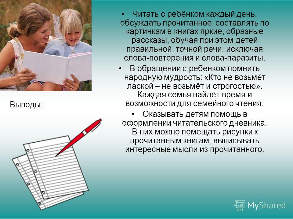 Выводы: Читать с ребёнком каждый день, обсуждать прочитанное, составлять по картинкам в книгах яркие, образные рассказы, обучая при этом детей правильной, точной речи, исключая слова-повторения и слова-паразиты. В обращении с ребенком помнить народну