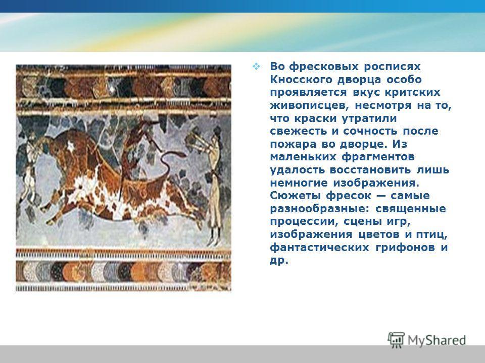 Во фресковых росписях Кносского дворца особо проявляется вкус критских живописцев, несмотря на то, что краски утратили свежесть и сочность после пожара во дворце. Из маленьких фрагментов удалость восстановить лишь немногие изображения. Сюжеты фресок