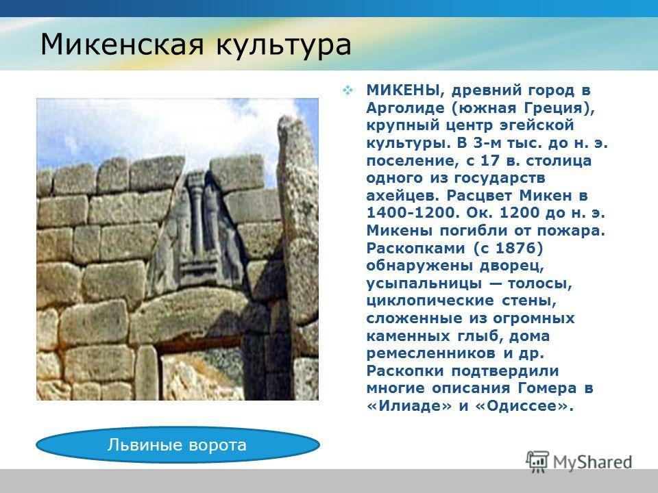 Микенская культура МИКЕНЫ, древний город в Арголиде (южная Греция), крупный центр эгейской культуры. В 3-м тыс. до н. э. поселение, с 17 в. столица одного из государств ахейцев. Расцвет Микен в 1400-1200. Ок. 1200 до н. э. Микены погибли от пожара. Р
