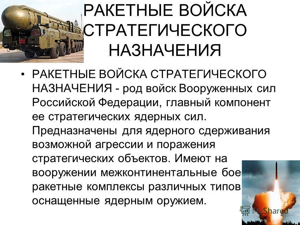 РАКЕТНЫЕ ВОЙСКА СТРАТЕГИЧЕСКОГО НАЗНАЧЕНИЯ РАКЕТНЫЕ ВОЙСКА СТРАТЕГИЧЕСКОГО НАЗНАЧЕНИЯ - род войск Вооруженных cил Российской Федерации, главный компонент ее стратегических ядерных сил. Предназначены для ядерного сдерживания возможной агрессии и пораж
