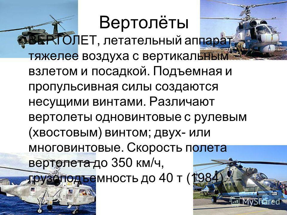 Вертолёты ВЕРТОЛЕТ, летательный аппарат тяжелее воздуха с вертикальным взлетом и посадкой. Подъемная и пропульсивная силы создаются несущими винтами. Различают вертолеты одновинтовые с рулевым (хвостовым) винтом; двух- или многовинтовые. Скорость пол