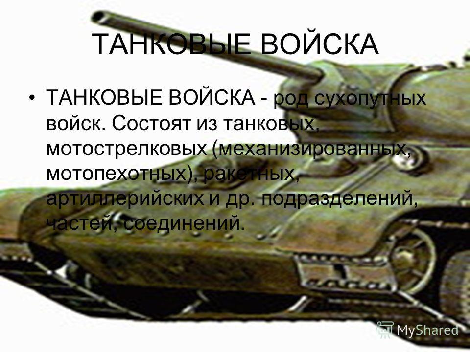 ТАНКОВЫЕ ВОЙСКА ТАНКОВЫЕ ВОЙСКА - род сухопутных войск. Состоят из танковых, мотострелковых (механизированных, мотопехотных), ракетных, артиллерийских и др. подразделений, частей, соединений.