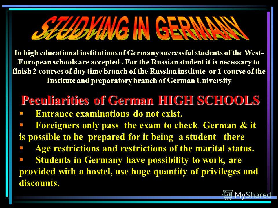 Peculiarities of German HIGH SCHOOLS E ntrance examinations do not exist. F oreigners only pass the exam to check German & it is possible to be prepared for it being a student there A ge restrictions and restrictions of the marital status. S tudents