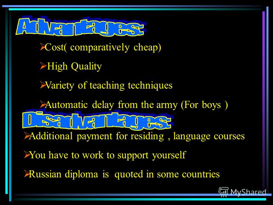 Cost( comparatively cheap) High Quality Variety of teaching techniques Automatic delay from the army (For boys ) Additional payment for residing, language courses You have to work to support yourself Russian diploma is quoted in some countries