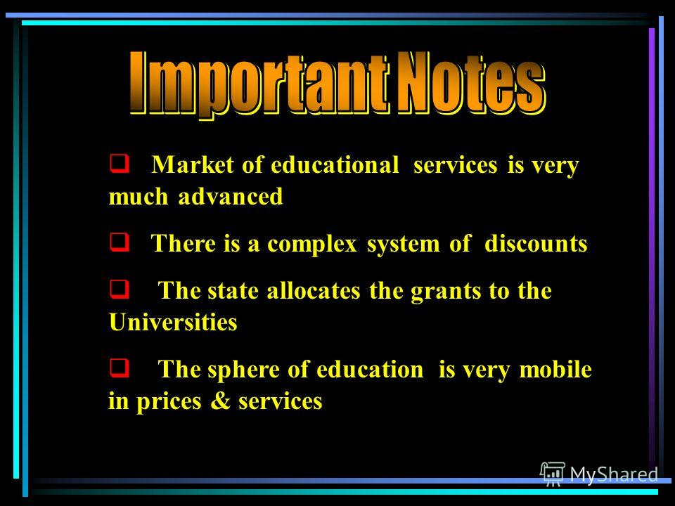 Market of educational services is very much advanced There is a complex system of discounts The state allocates the grants to the Universities The sphere of education is very mobile in prices & services