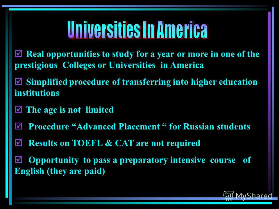 Real opportunities to study for a year or more in one of the prestigious Colleges or Universities in America Simplified procedure of transferring into higher education institutions The age is not limited Procedure Advanced Placement for Russian stude