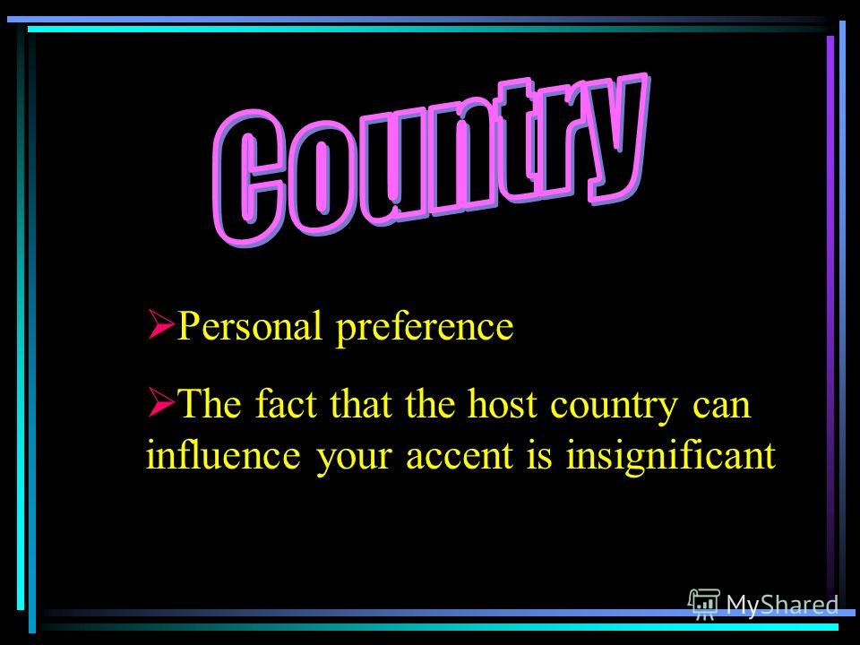 P ersonal preference T he fact that the host country can influence your accent is insignificant