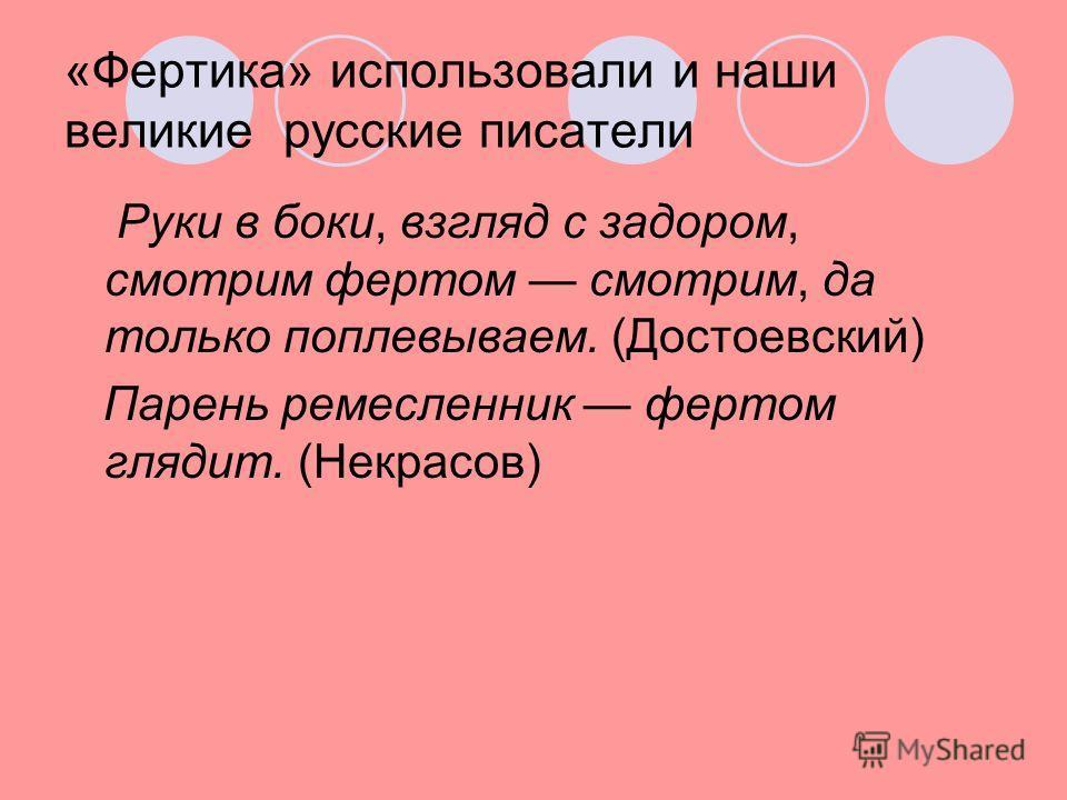 «Фертика» использовали и наши великие русские писатели Руки в боки, взгляд с задором, смотрим фертом смотрим, да только поплевываем. (Достоевский) Парень ремесленник фертом глядит. (Некрасов)