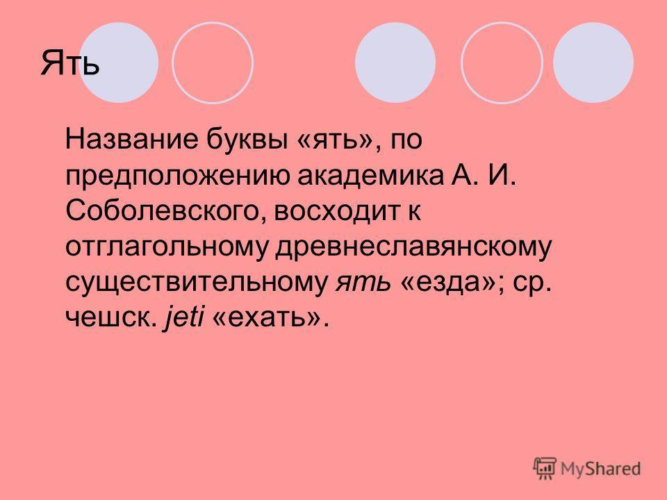Ять Название буквы «ять», по предположению академика А. И. Соболевского, восходит к отглагольному древнеславянскому существительному ять «езда»; ср. чешск. jeti «ехать».
