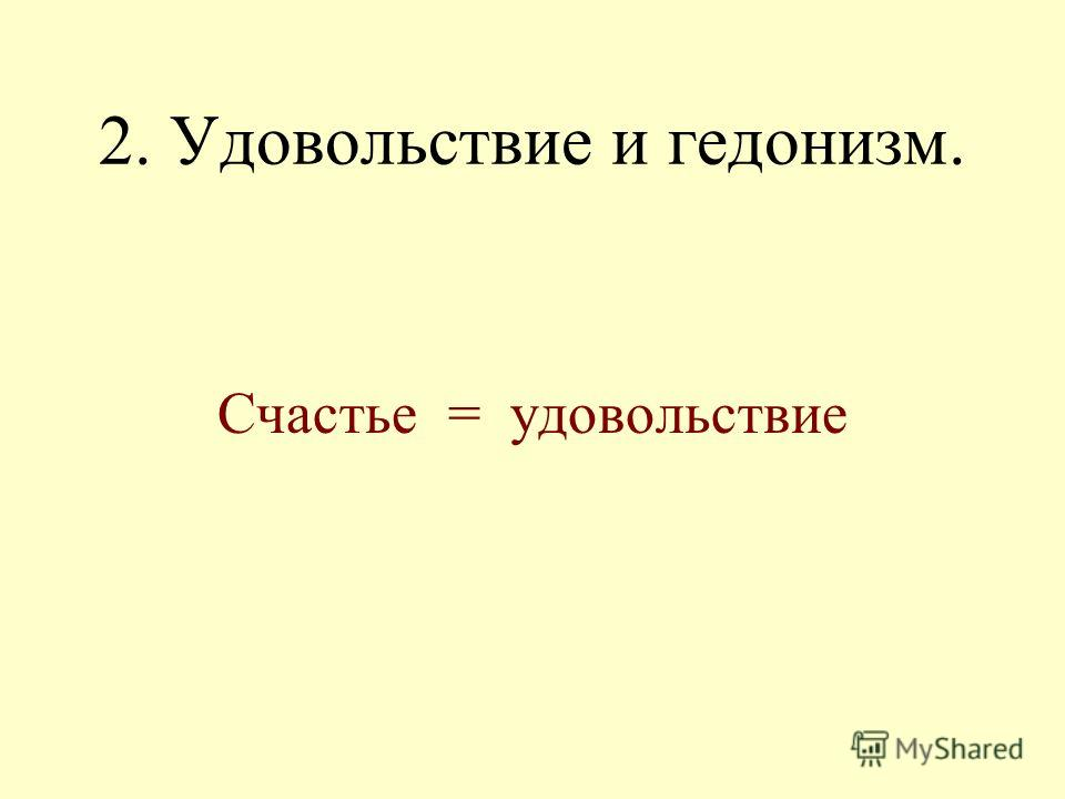 2. Удовольствие и гедонизм. Счастье = удовольствие
