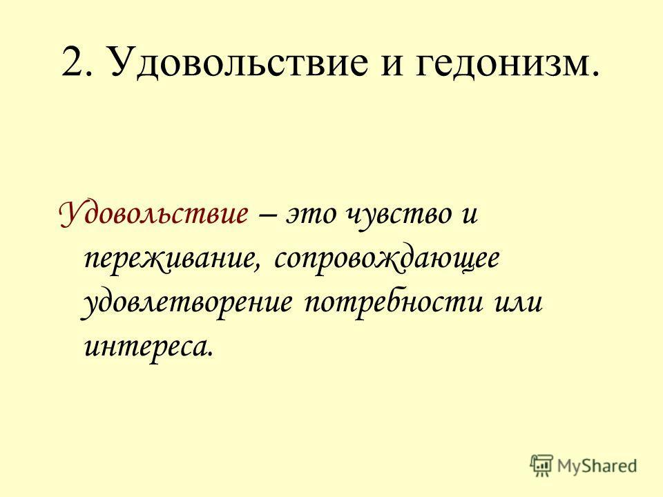 2. Удовольствие и гедонизм. Удовольствие – это чувство и переживание, сопровождающее удовлетворение потребности или интереса.