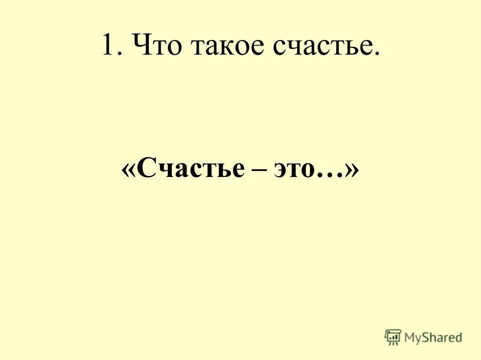 1. Что такое счастье. «Счастье – это…»