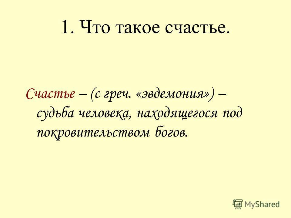 1. Что такое счастье. Счастье – (с греч. «эвдемония») – судьба человека, находящегося под покровительством богов.