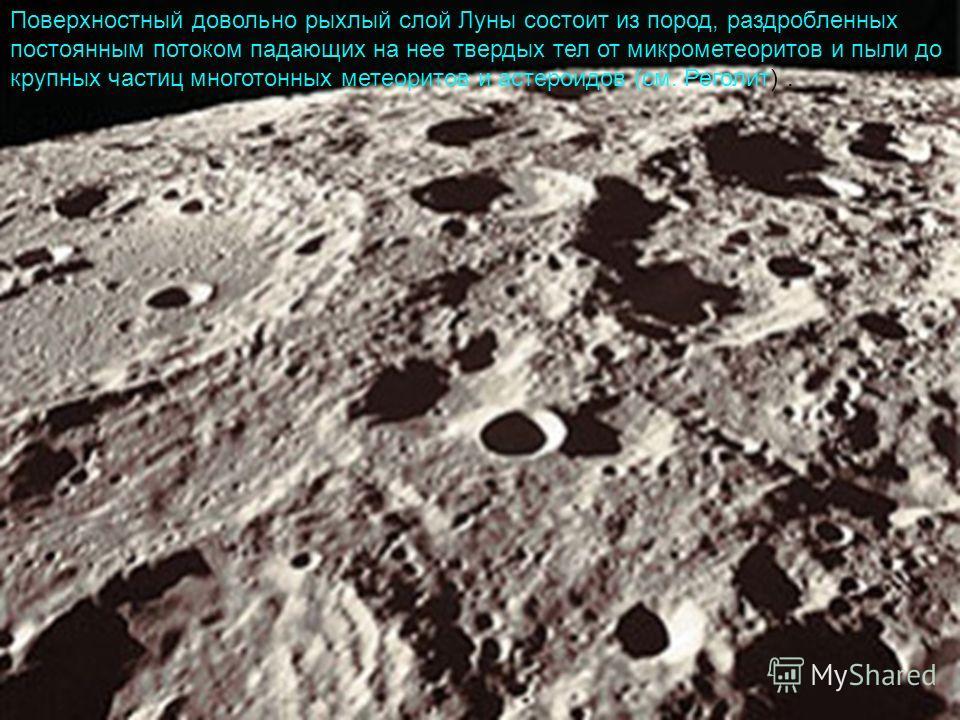 Поверхностный довольно рыхлый слой Луны состоит из пород, раздробленных постоянным потоком падающих на нее твердых тел от микрометеоритов и пыли до крупных частиц многотонных метеоритов и астероидов (см. Реголит).