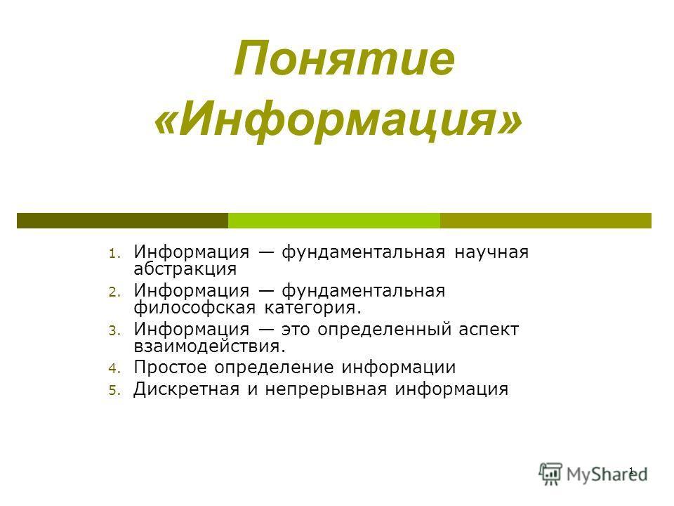 1 Понятие «Информация» 1. Информация фундаментальная научная абстракция 2. Информация фундаментальная философская категория. 3. Информация это определенный аспект взаимодействия. 4. Простое определение информации 5. Дискретная и непрерывная информаци