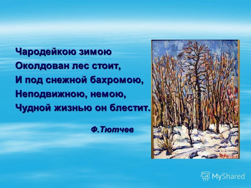Чародейкою зимою Околдован лес стоит, И под снежной бахромою, Неподвижною, немою, Чудной жизнью он блестит. Ф.Тютчев