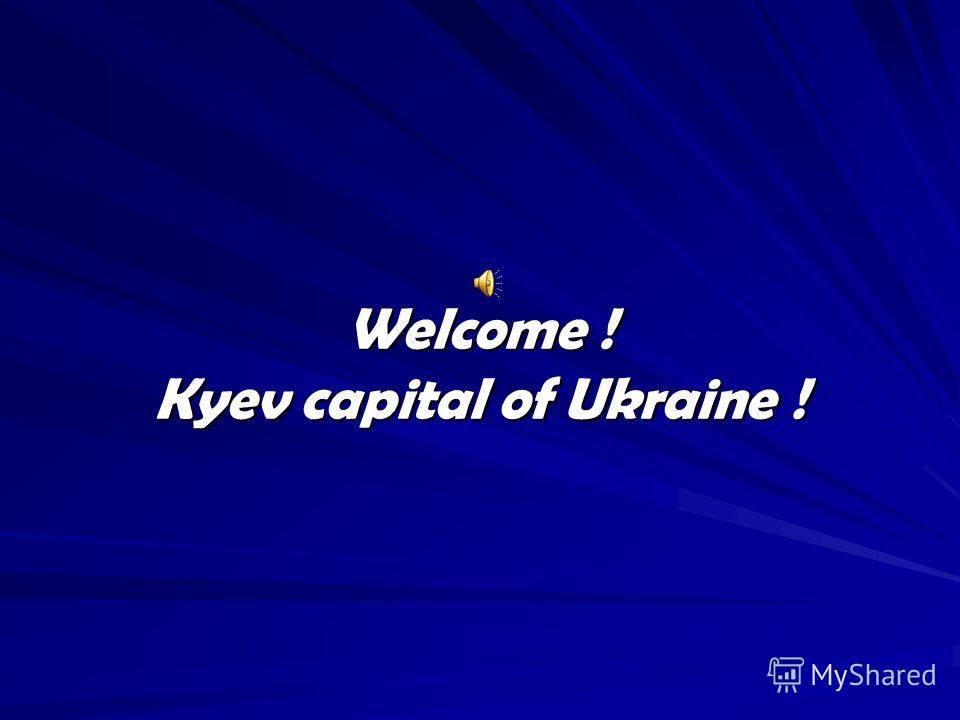 Welcome ! Kyev capital of Ukraine !
