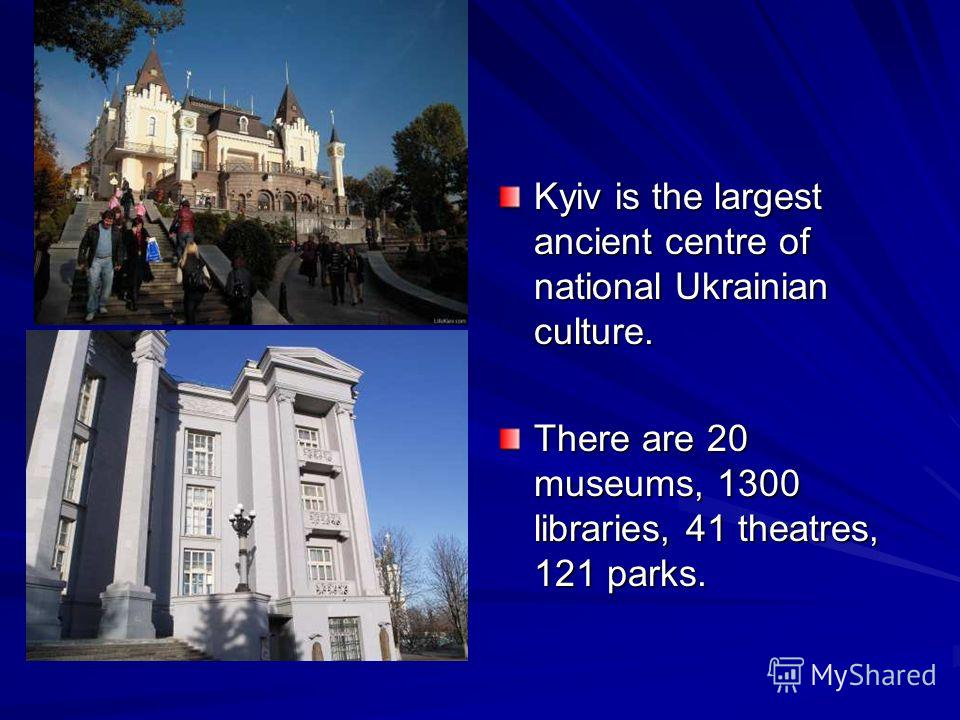 Kyiv is the largest ancient centre of national Ukrainian culture. There are 20 museums, 1300 libraries, 41 theatres, 121 parks.
