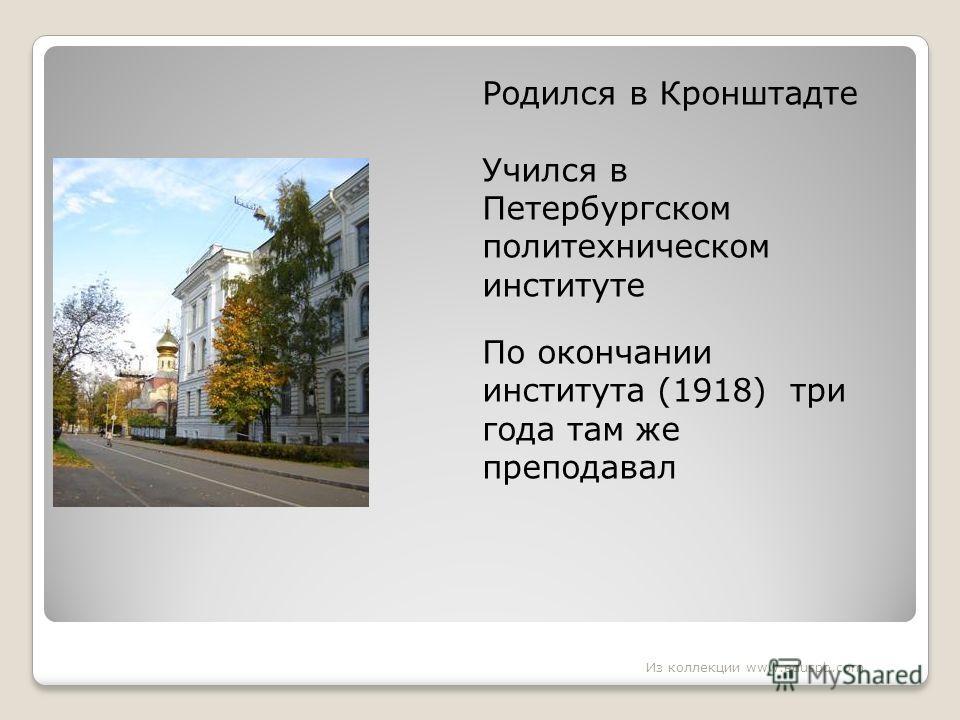 Родился в Кронштадте Учился в Петербургском политехническом институте По окончании института (1918) три года там же преподавал Из коллекции www.eduspb.com