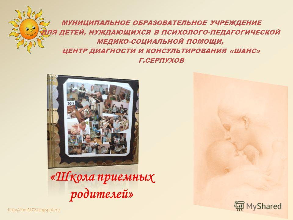 http://lara3172.blogspot.ru/ МУНИЦИПАЛЬНОЕ ОБРАЗОВАТЕЛЬНОЕ УЧРЕЖДЕНИЕ ДЛЯ ДЕТЕЙ, НУЖДАЮЩИХСЯ В ПСИХОЛОГО-ПЕДАГОГИЧЕСКОЙ МЕДИКО-СОЦИАЛЬНОЙ ПОМОЩИ, ЦЕНТР ДИАГНОСТИ И КОНСУЛЬТИРОВАНИЯ «ШАНС» Г.СЕРПУХОВ «Школа приемных родителей»