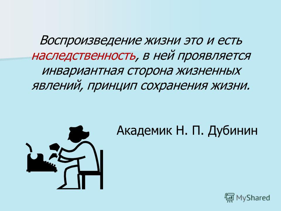 Воспроизведение жизни это и есть наследственность, в ней проявляется инвариантная сторона жизненных явлений, принцип сохранения жизни. Академик Н. П. Дубинин