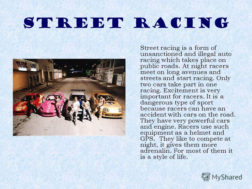 STREET RACING Street racing is a form of unsanctioned and illegal auto racing which takes place on public roads. At night racers meet on long avenues and streets and start racing. Only two cars take part in one racing. Excitement is very important fo