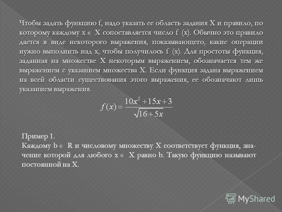 Чтобы задать функцию f, надо указать ее область задания Х и правило, по которому каждому х Х сопоставляется число f (x). Обычно это правило дается в виде некоторого выражения, показывающего, какие операции нужно выполнить над х, чтобы получилось f (x